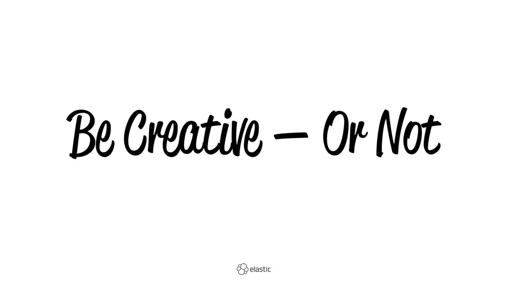Be Creative — Or Not