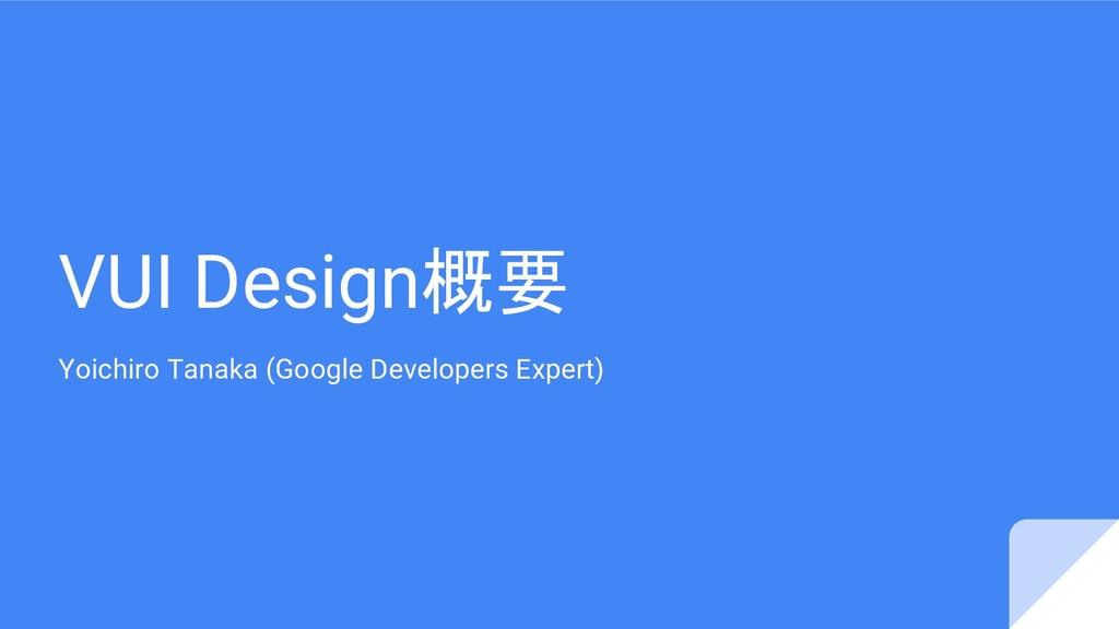 VUI Design概要 Yoichiro Tanaka (Google Developers...