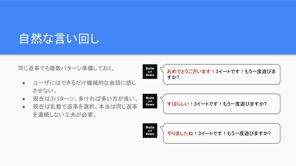 自然な言い回し 同じ返事でも複数パターン準備しておく。 ● ユーザにはできるだけ機械的な会話に...