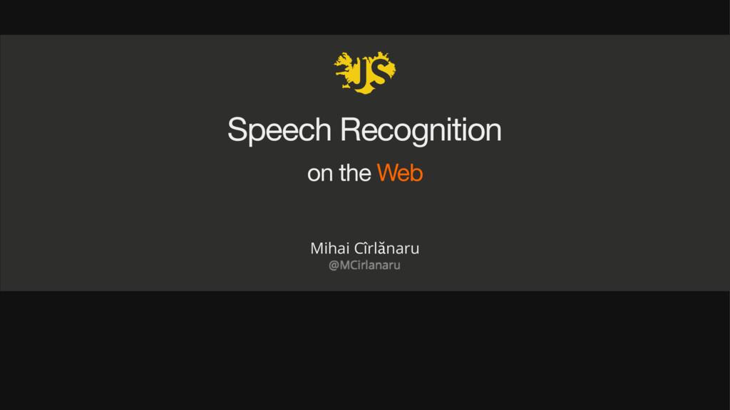 Speech Recognition on the Web Mihai Cîrlănaru