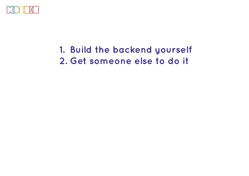 1. Build the backend yourself 2. Get someone el...