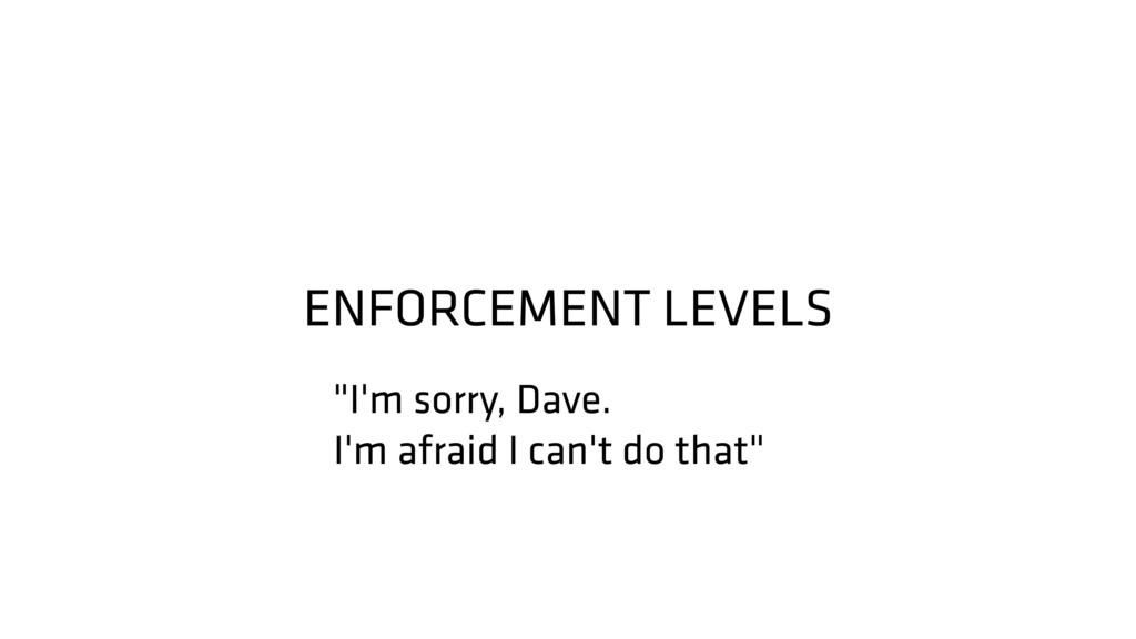 """ENFORCEMENT LEVELS """"I'm sorry, Dave. I'm afraid..."""