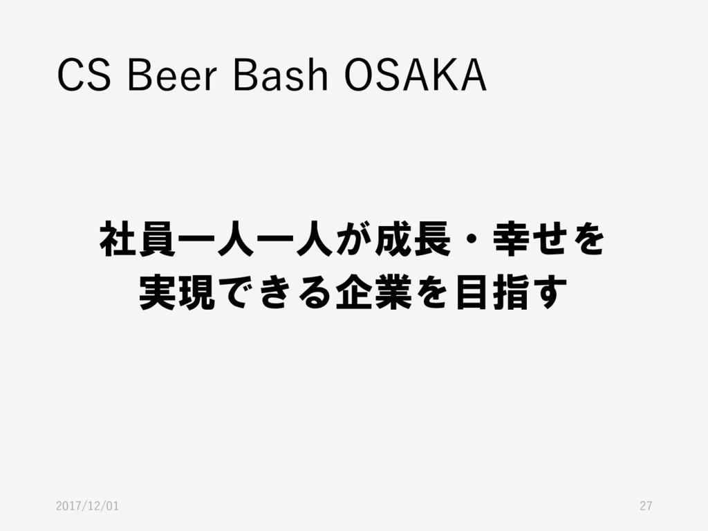 2017/12/01 27 社員一人一人が成長・幸せを 実現できる企業を目指す CS Beer...