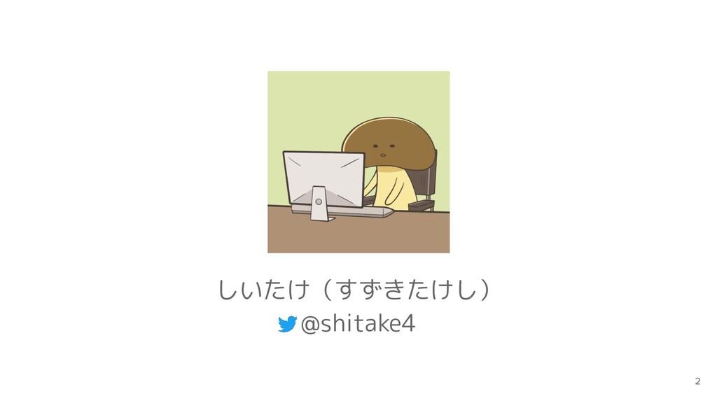 2 しいたけ(すずきたけし) @shitake4