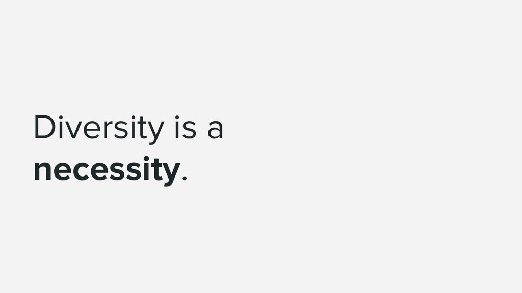 Diversity is a necessity.
