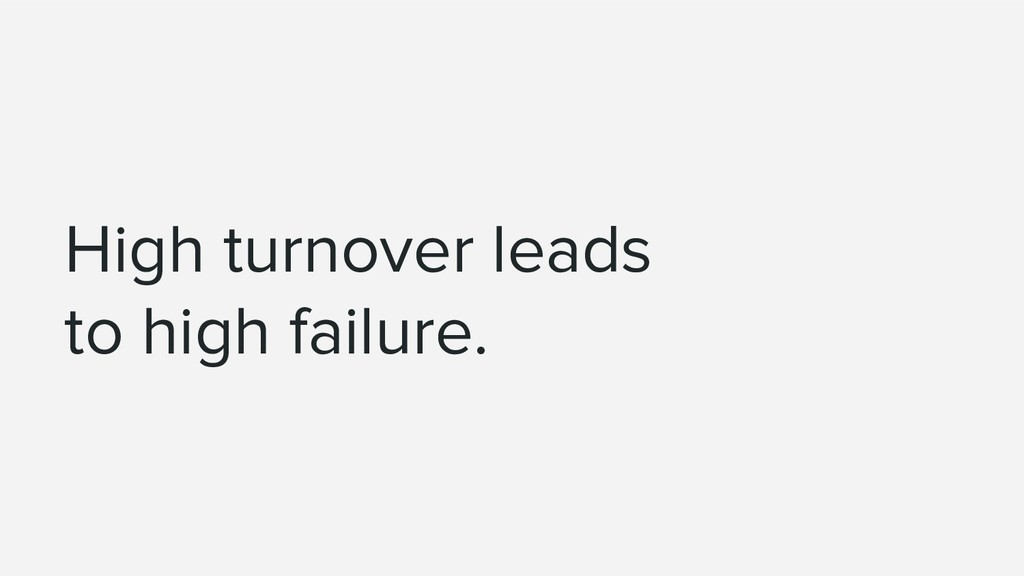 High turnover leads to high failure.