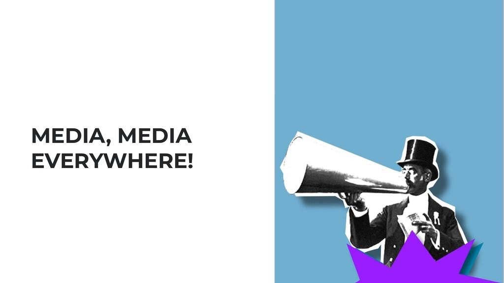 MEDIA, MEDIA EVERYWHERE!