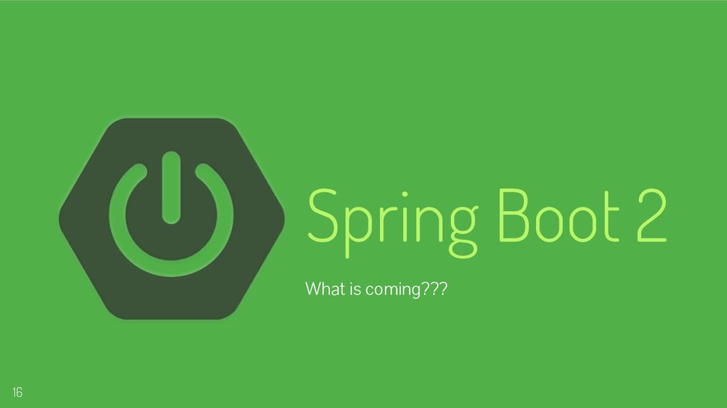 Spring Boot 2 What is coming??? 16