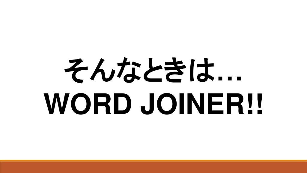 そんなときは… WORD JOINER!!
