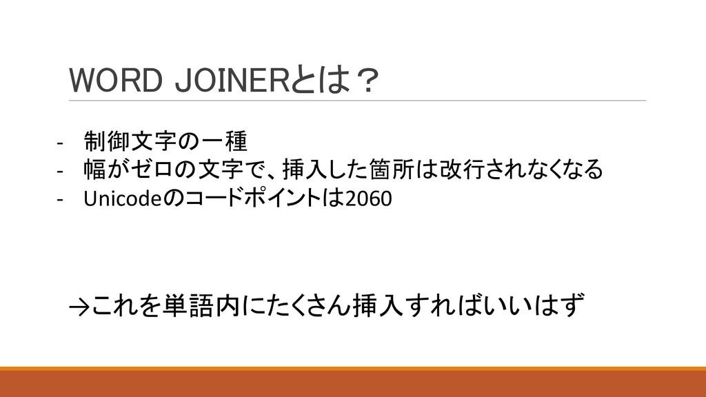 WORD JOINERとは? - 制御文字の一種 - 幅がゼロの文字で、挿入した箇所は改行され...