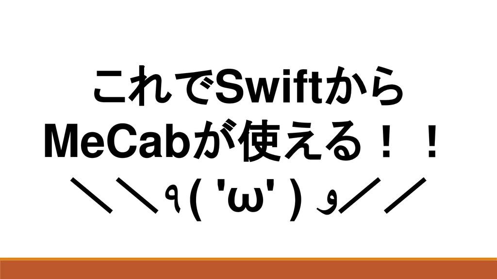 これでSwiftから MeCabが使える!! \\٩( 'ω' ) و//