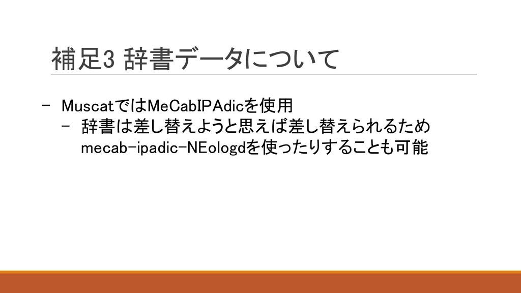 補足3 辞書データについて - MuscatではMeCabIPAdicを使用 - 辞書は差し替...
