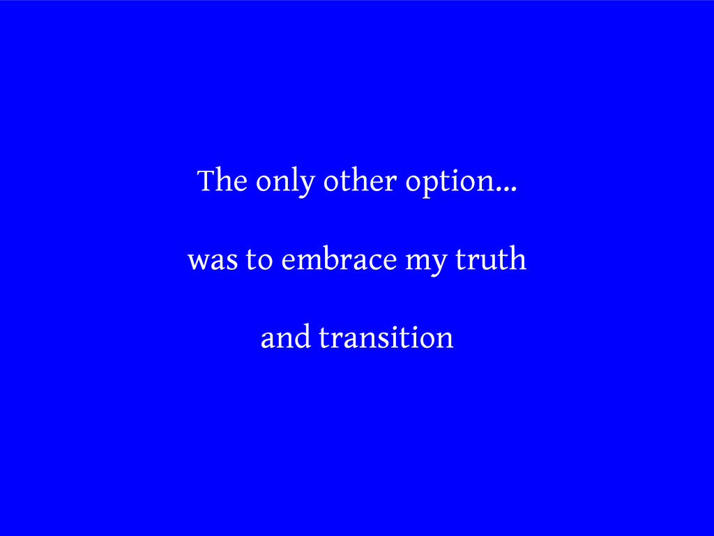 The only other option… was to embrace my truth ...
