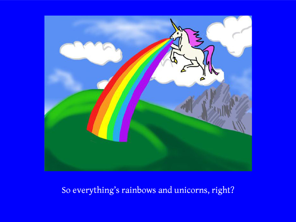 So everything's rainbows and unicorns, right?