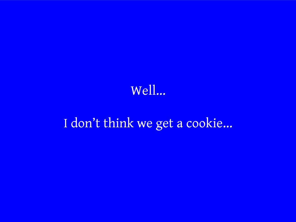 Well... I don't think we get a cookie...