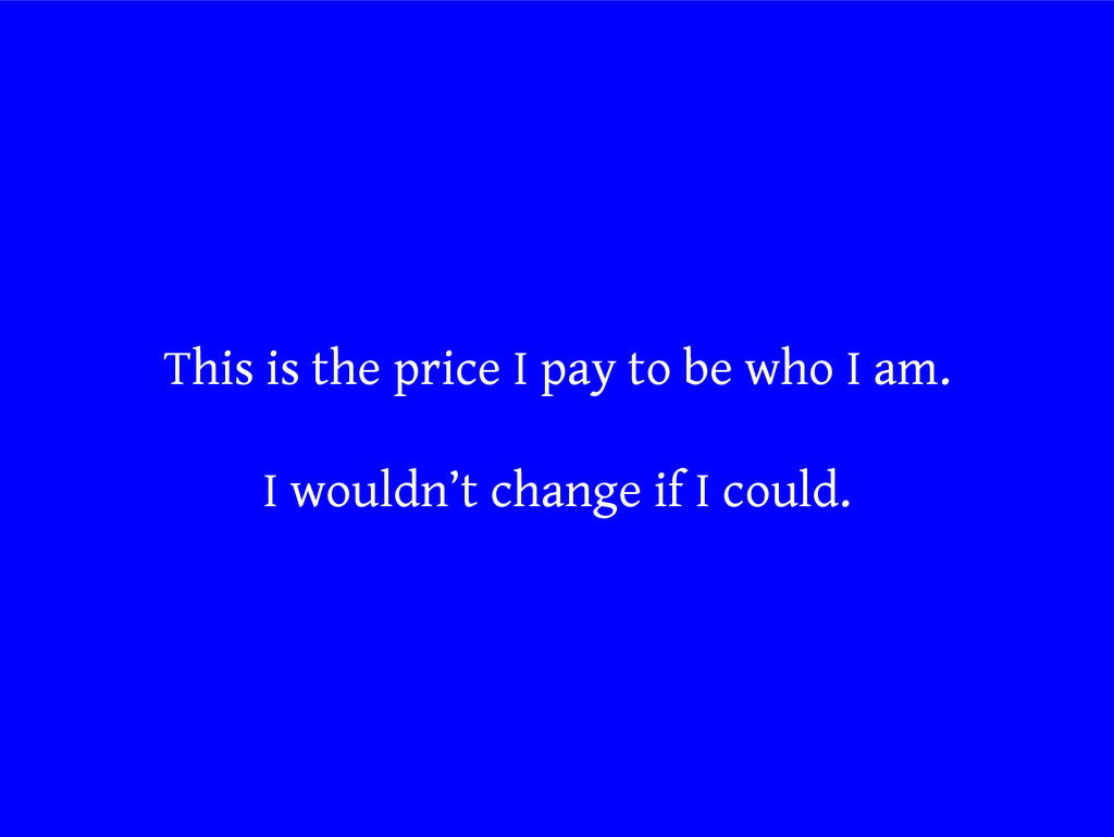 This is the price I pay to be who I am. I would...