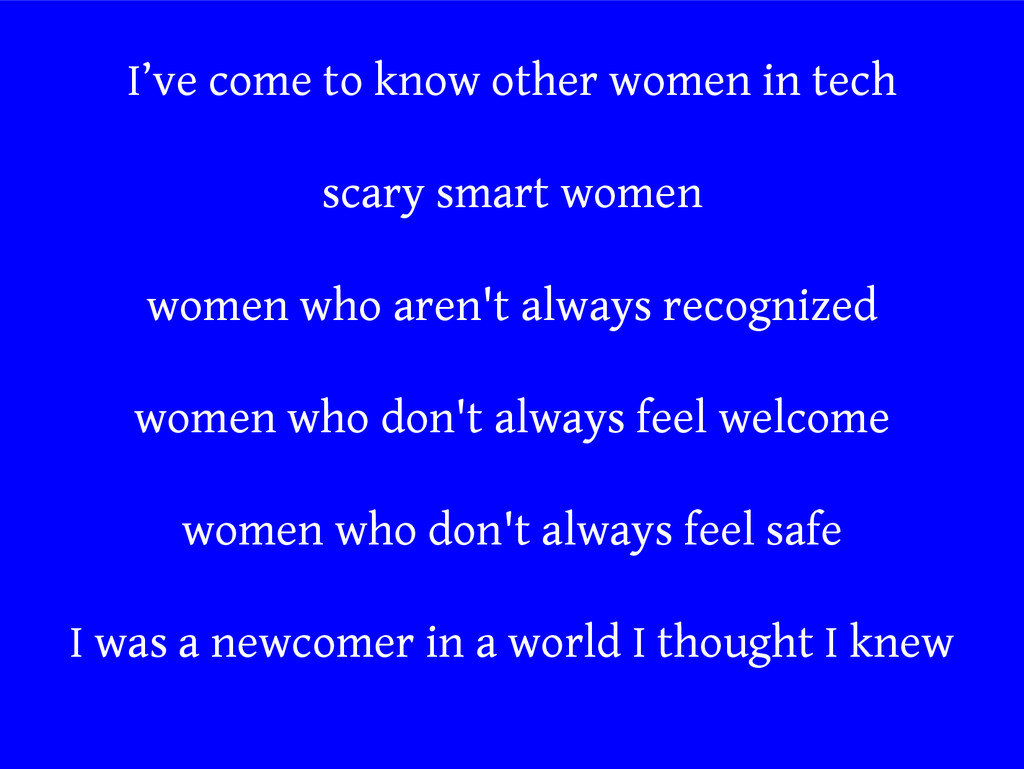 I've come to know other women in tech scary sma...