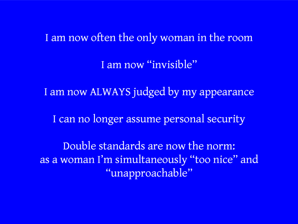 I am now often the only woman in the room I am ...