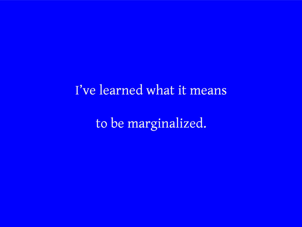 I've learned what it means to be marginalized.