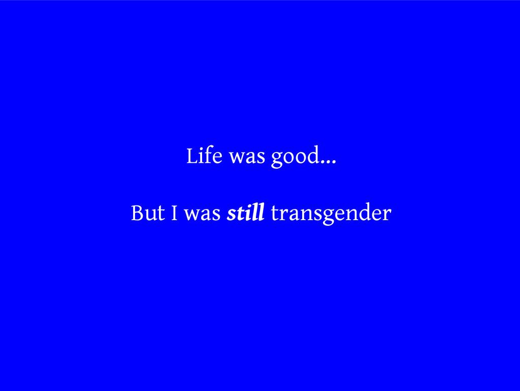 Life was good... But I was still transgender