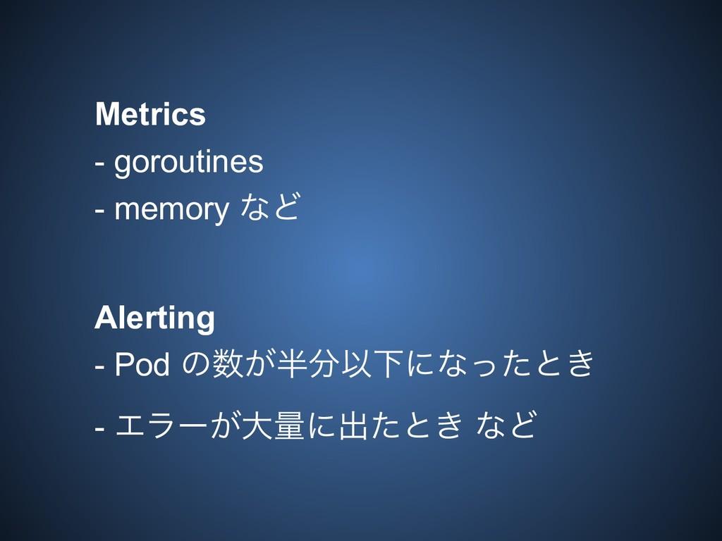 Metrics - goroutines - memory ͳͲ Alerting - Pod...