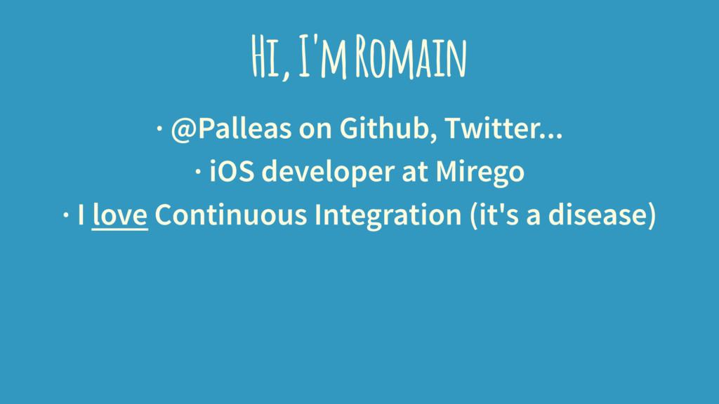 Hi, I'm Romain · @Palleas on Github, Twitter......