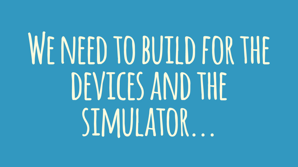We need to build for the devices and the simula...