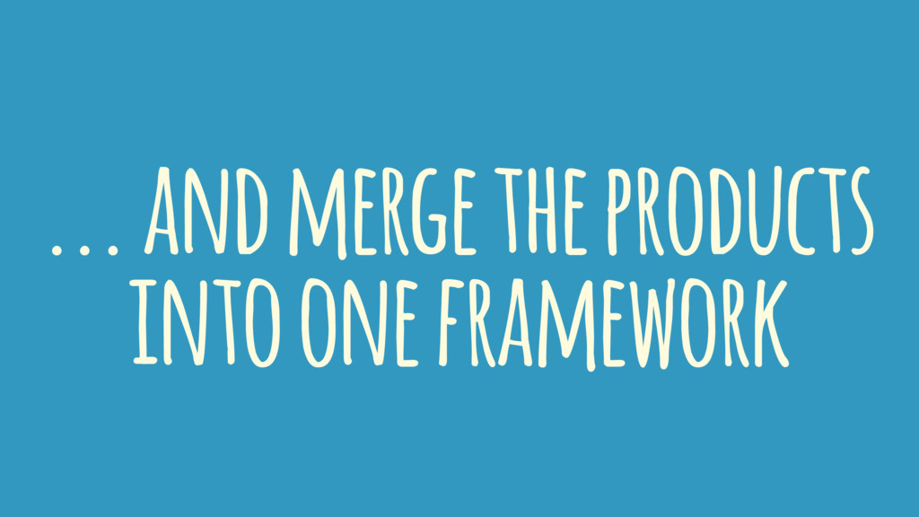 ... and merge the products into one framework