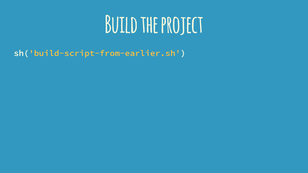 Build the project sh('build-script-from-earlier...