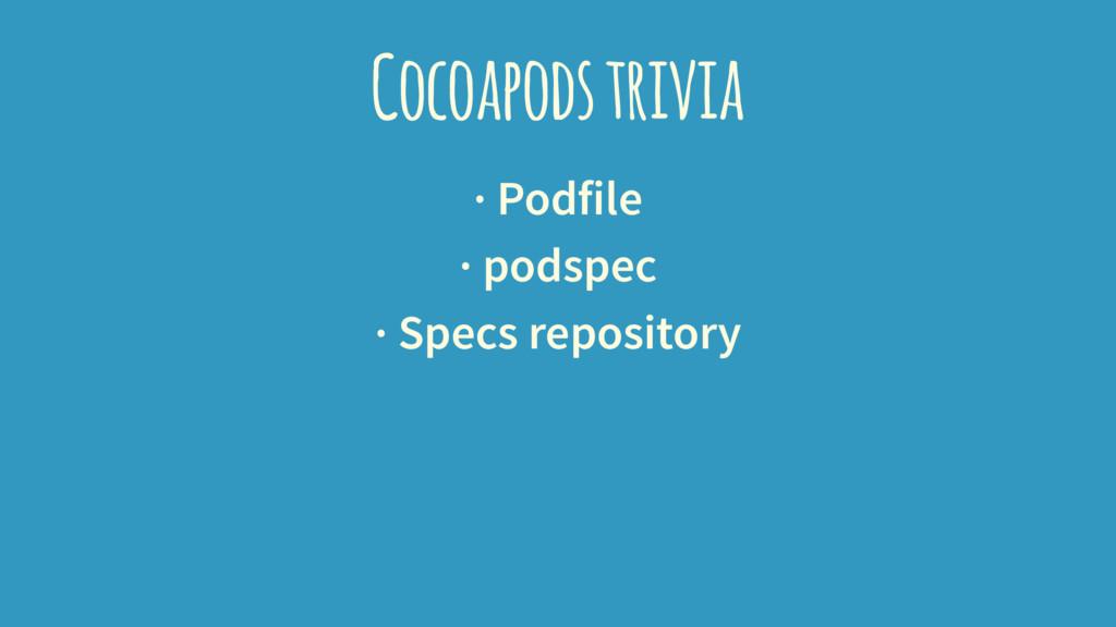 Cocoapods trivia · Podfile · podspec · Specs re...