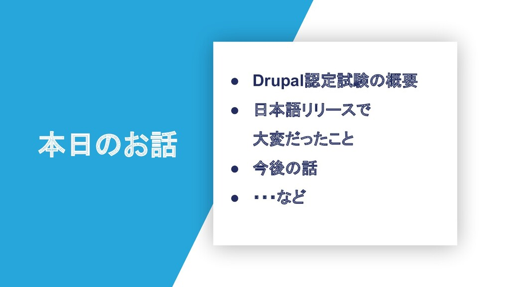本日のお話 ● Drupal認定試験の概要 ● 日本語リリースで 大変だったこと ● 今後の話...