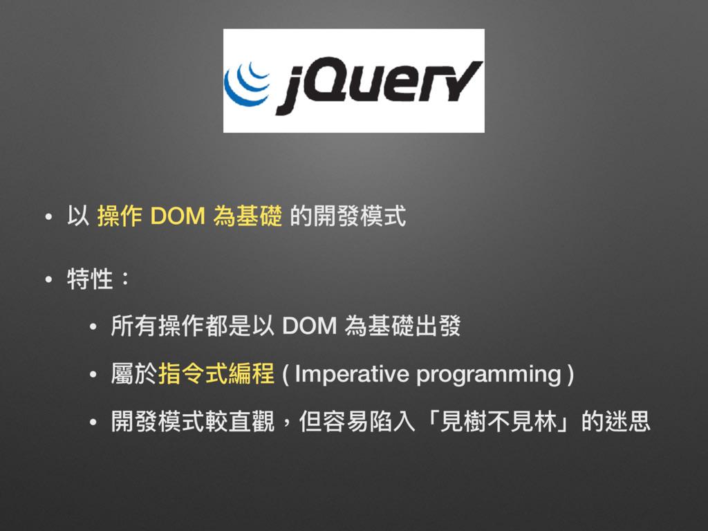 • 以 操作 DOM 為基礎 的開發模式 • 特性: • 所有操作都是以 DOM 為基礎出發 ...