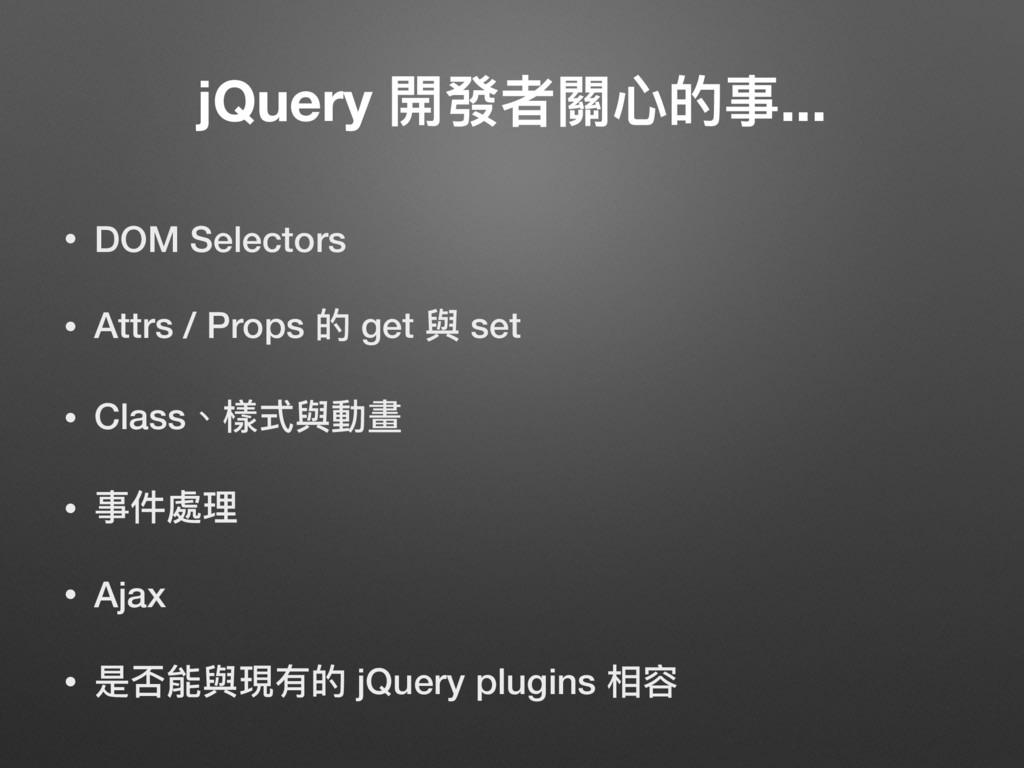 jQuery 開發者關⼼心的事... • DOM Selectors • Attrs / Pr...