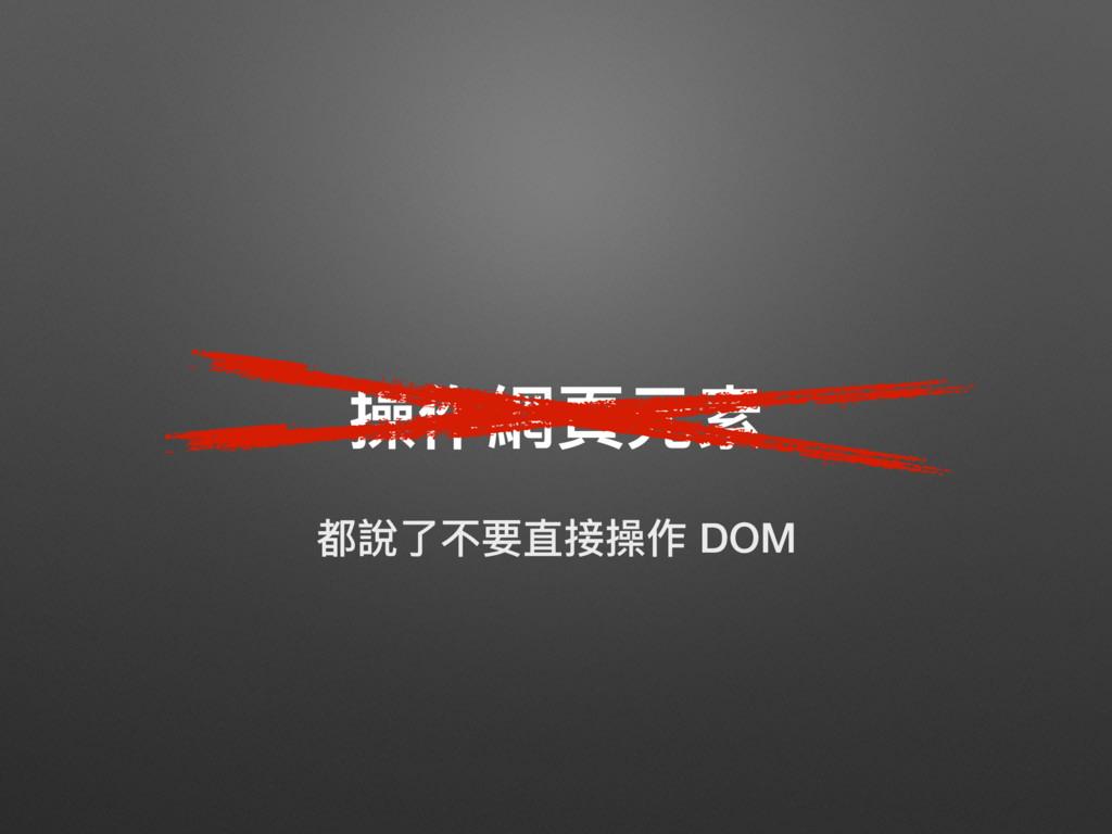 操作網⾴頁元素 都說了了不要直接操作 DOM