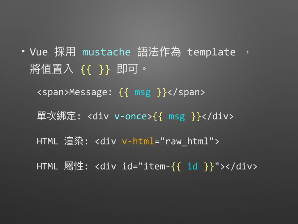• Vue 採⽤用 mustache 語法作為 template , 將值置入 {{ }} ...