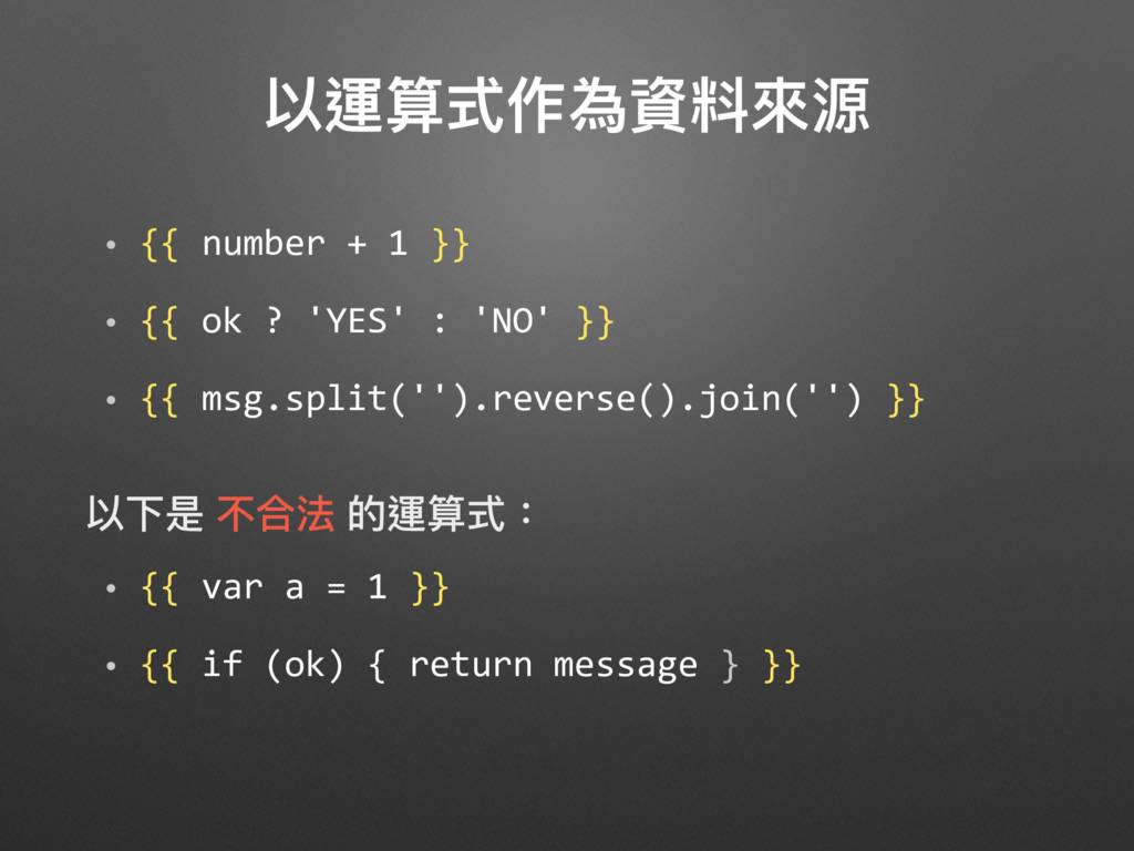 以運算式作為資料來來源 • {{ number + 1 }} • {{ ok ? 'YES' ...