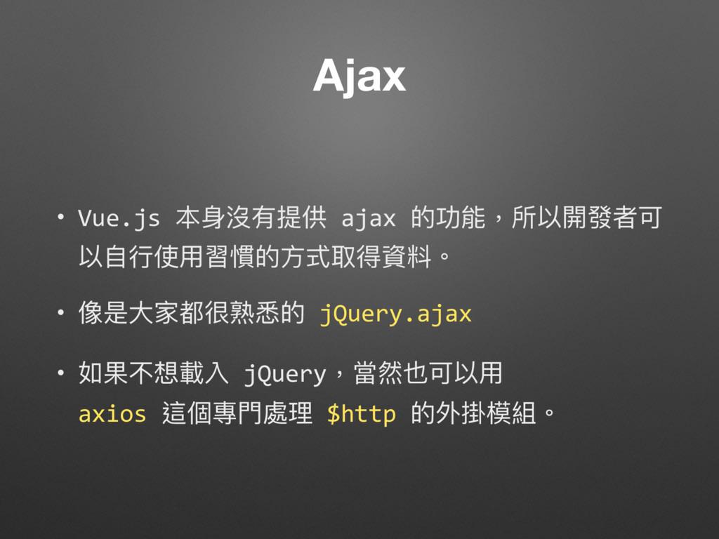 Ajax • Vue.js 本⾝身沒有提供 ajax 的功能,所以開發者可 以⾃自⾏行行使⽤用...