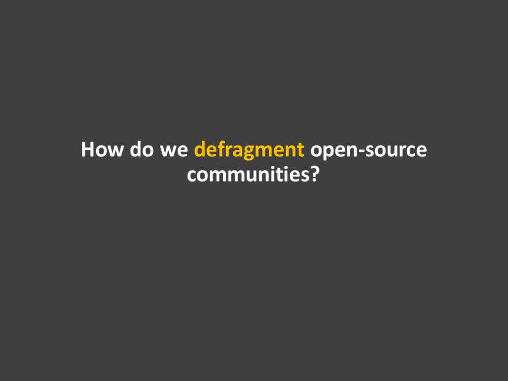 How do we defragment open-source communities?