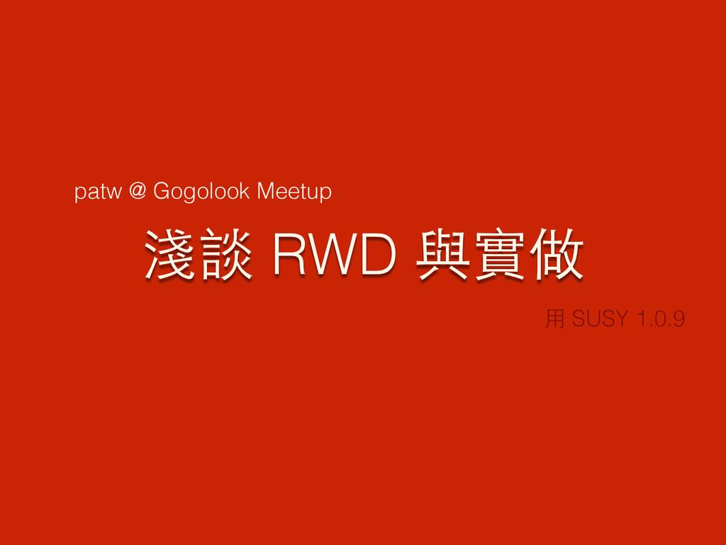 淺談 RWD 與實做 ⽤用 SUSY 1.0.9 patw @ Gogolook Meetup
