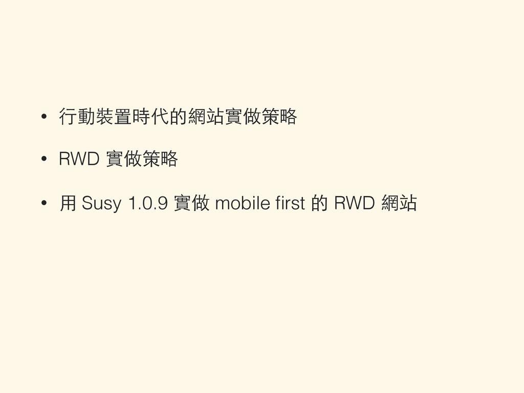 • ⾏行動裝置時代的網站實做策略 • RWD 實做策略 • ⽤用 Susy 1.0.9 實做 ...