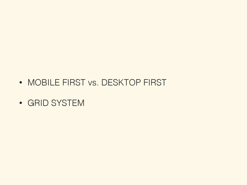 • MOBILE FIRST vs. DESKTOP FIRST • GRID SYSTEM
