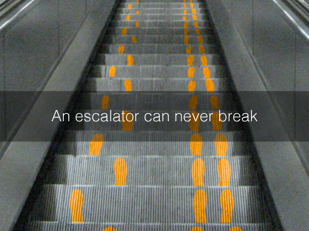 An escalator can never break