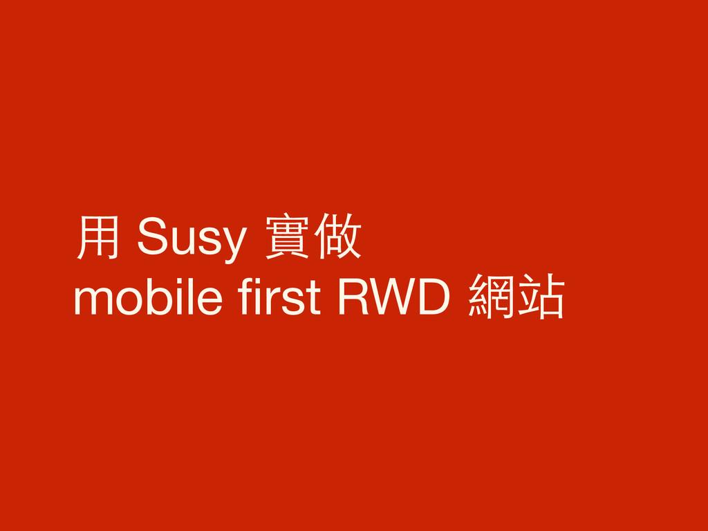 ⽤用 Susy 實做  mobile first RWD 網站