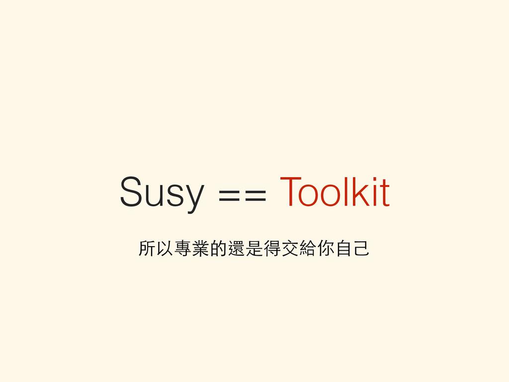 Susy == Toolkit 所以專業的還是得交給你⾃自⼰己