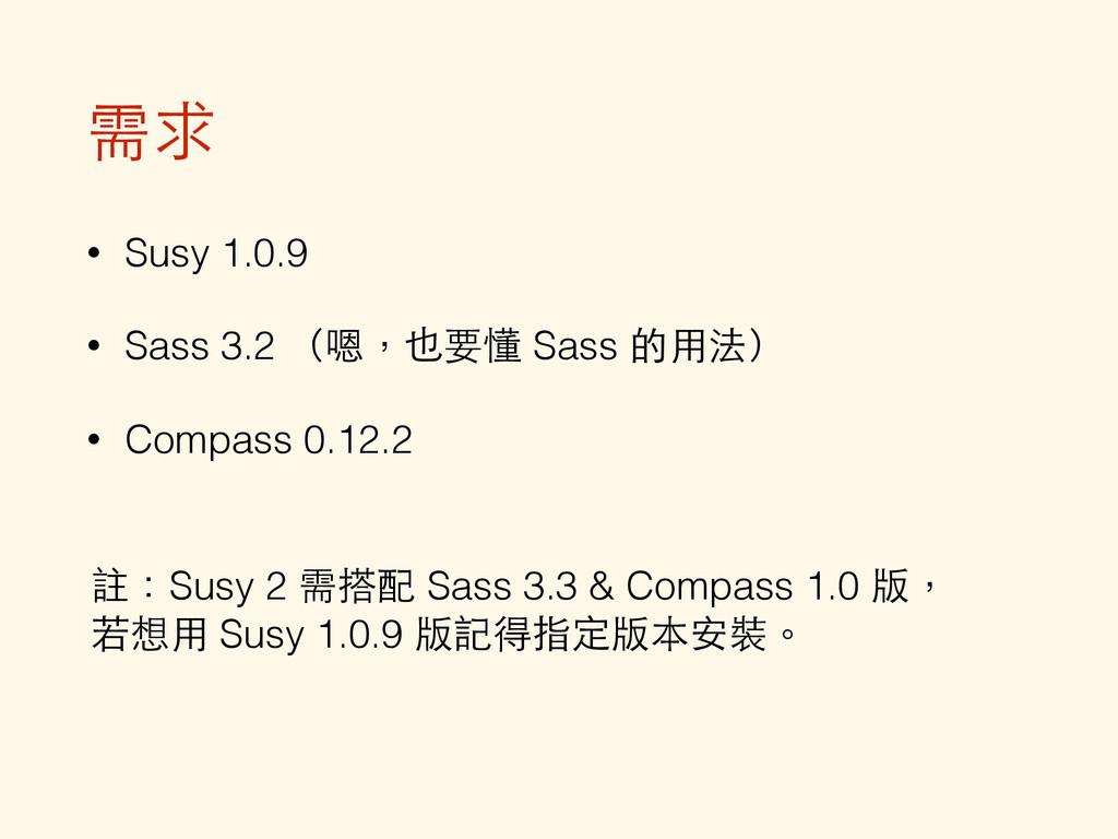 需求 • Susy 1.0.9 • Sass 3.2 (嗯,也要懂 Sass 的⽤用法) • ...