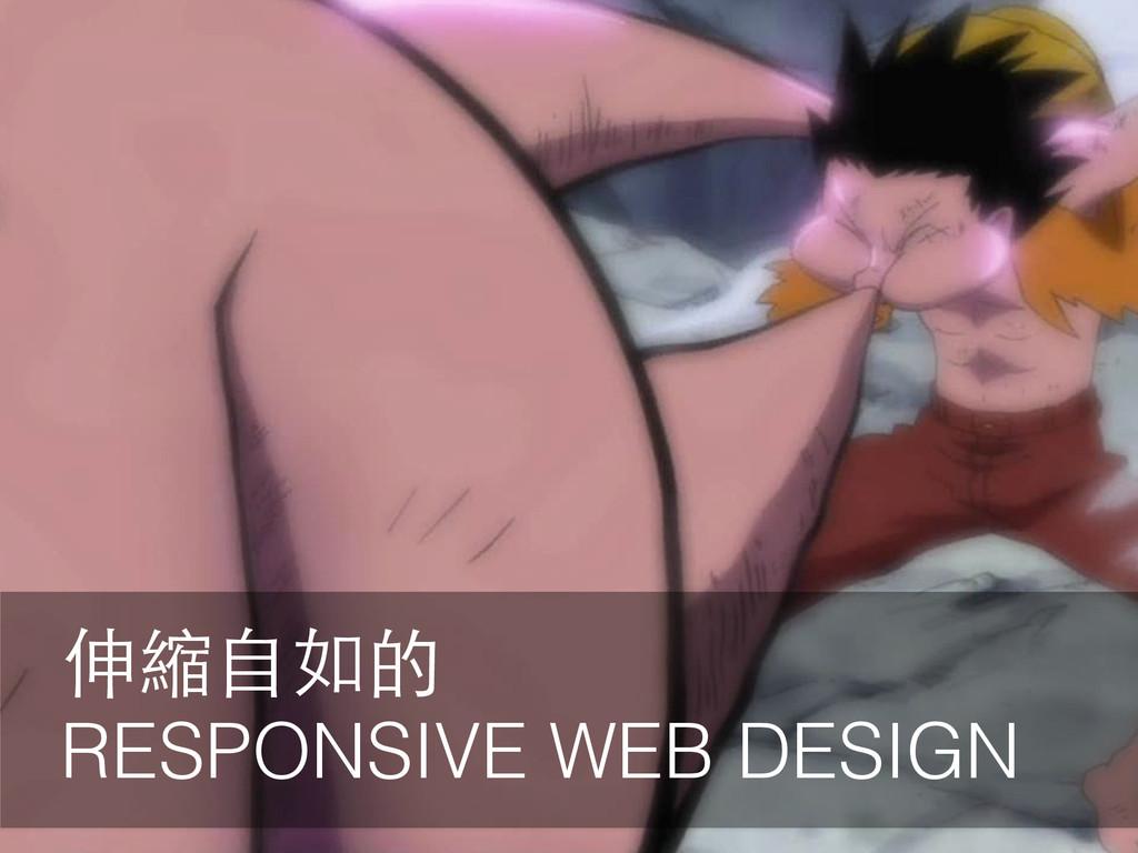 伸縮⾃自如的 RESPONSIVE WEB DESIGN
