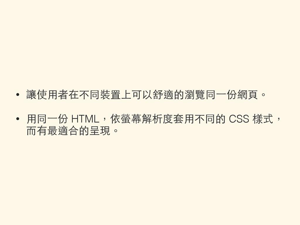 • 讓使⽤用者在不同裝置上可以舒適的瀏覽同⼀一份網⾴頁。 • ⽤用同⼀一份 HTML,依螢幕解...
