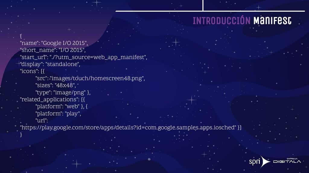 """INTRODUCCIÓN Manifest { """"name"""": """"Google I/O 201..."""