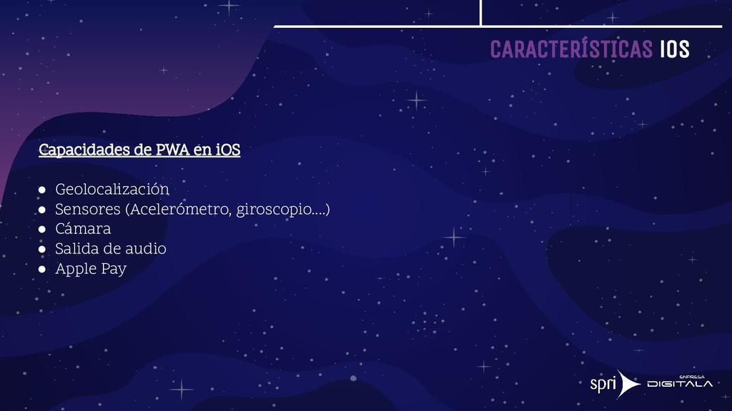 CARACTERÍSTICAS iOS Capacidades de PWA en iOS ●...