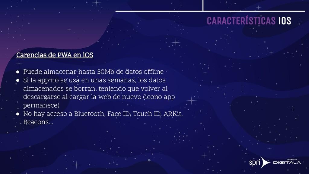 CARACTERÍSTICAS iOS Carencias de PWA en iOS ● P...